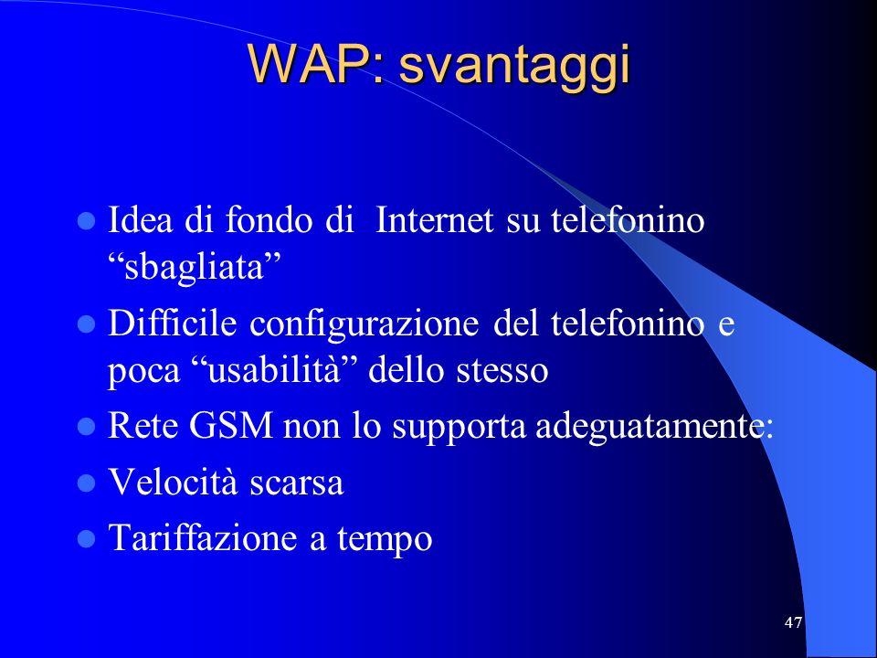 47 WAP: svantaggi Idea di fondo di Internet su telefonino sbagliata Difficile configurazione del telefonino e poca usabilità dello stesso Rete GSM non lo supporta adeguatamente: Velocità scarsa Tariffazione a tempo