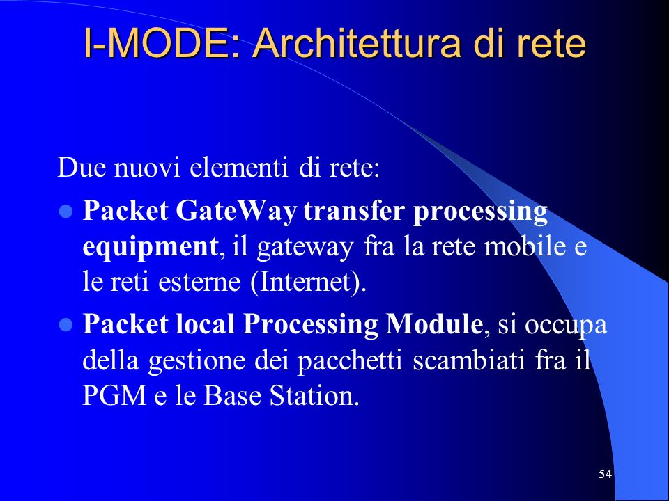 54 I-MODE: Architettura di rete Due nuovi elementi di rete: Packet GateWay transfer processing equipment, il gateway fra la rete mobile e le reti este