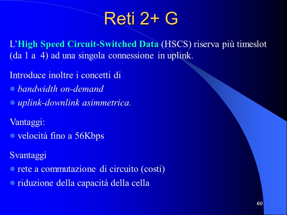 60 Reti 2+ G High Speed Circuit-Switched Data LHigh Speed Circuit-Switched Data (HSCS) riserva più timeslot (da 1 a 4) ad una singola connessione in u