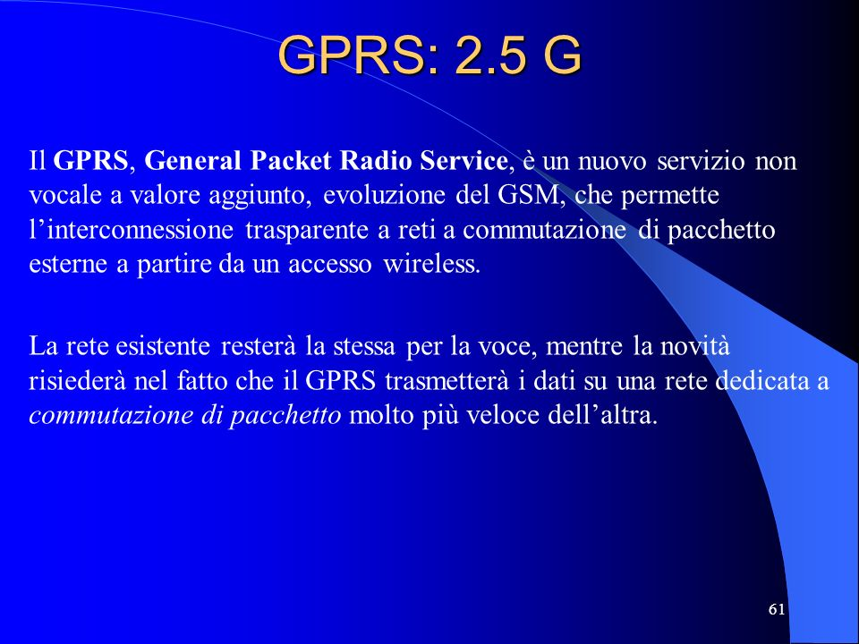 61 GPRS: 2.5 G Il GPRS, General Packet Radio Service, è un nuovo servizio non vocale a valore aggiunto, evoluzione del GSM, che permette linterconnessione trasparente a reti a commutazione di pacchetto esterne a partire da un accesso wireless.