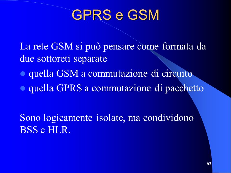 63 GPRS e GSM La rete GSM si può pensare come formata da due sottoreti separate quella GSM a commutazione di circuito quella GPRS a commutazione di pacchetto Sono logicamente isolate, ma condividono BSS e HLR.