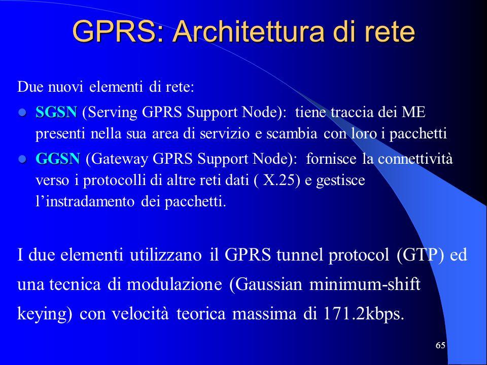 65 GPRS: Architettura di rete Due nuovi elementi di rete: SGSN SGSN (Serving GPRS Support Node): tiene traccia dei ME presenti nella sua area di servizio e scambia con loro i pacchetti GGSN GGSN (Gateway GPRS Support Node): fornisce la connettività verso i protocolli di altre reti dati ( X.25) e gestisce linstradamento dei pacchetti.