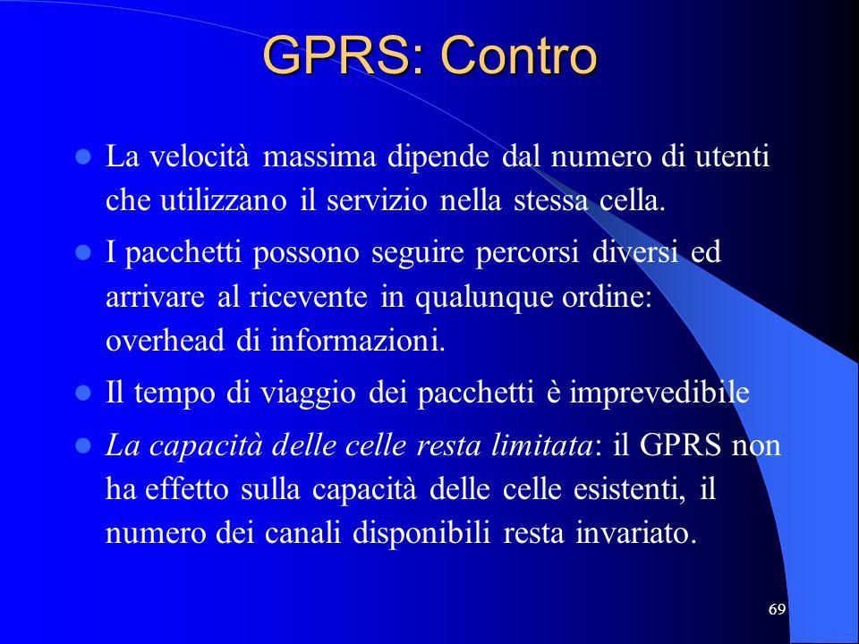 69 GPRS: Contro La velocità massima dipende dal numero di utenti che utilizzano il servizio nella stessa cella.
