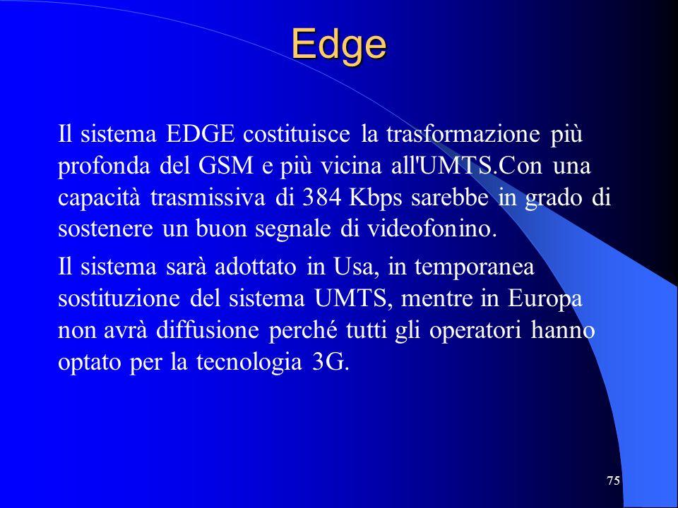 75Edge Il sistema EDGE costituisce la trasformazione più profonda del GSM e più vicina all UMTS.Con una capacità trasmissiva di 384 Kbps sarebbe in grado di sostenere un buon segnale di videofonino.