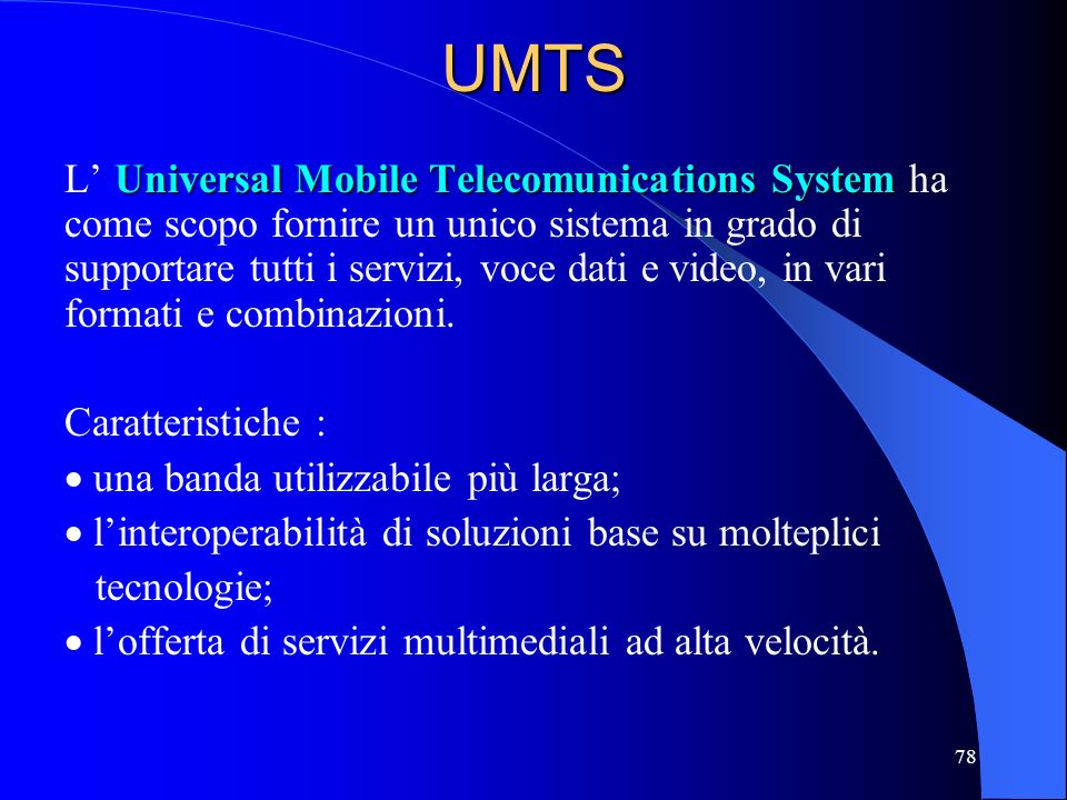 78UMTS Universal Mobile Telecomunications System L Universal Mobile Telecomunications System ha come scopo fornire un unico sistema in grado di suppor