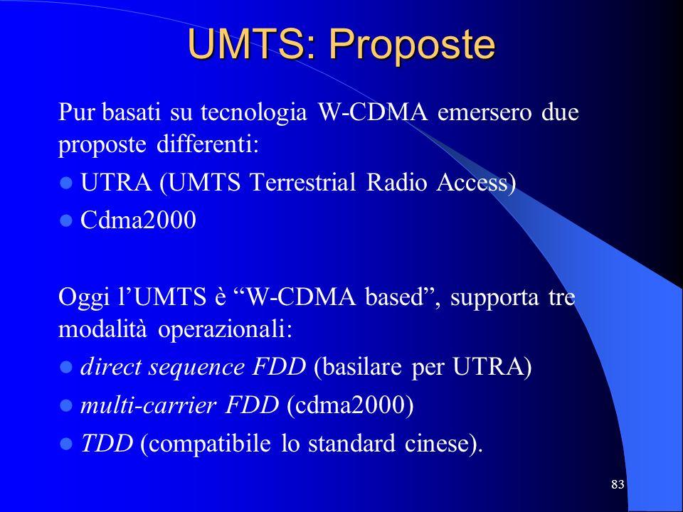 83 UMTS: Proposte Pur basati su tecnologia W-CDMA emersero due proposte differenti: UTRA (UMTS Terrestrial Radio Access) Cdma2000 Oggi lUMTS è W-CDMA based, supporta tre modalità operazionali: direct sequence FDD (basilare per UTRA) multi-carrier FDD (cdma2000) TDD (compatibile lo standard cinese).