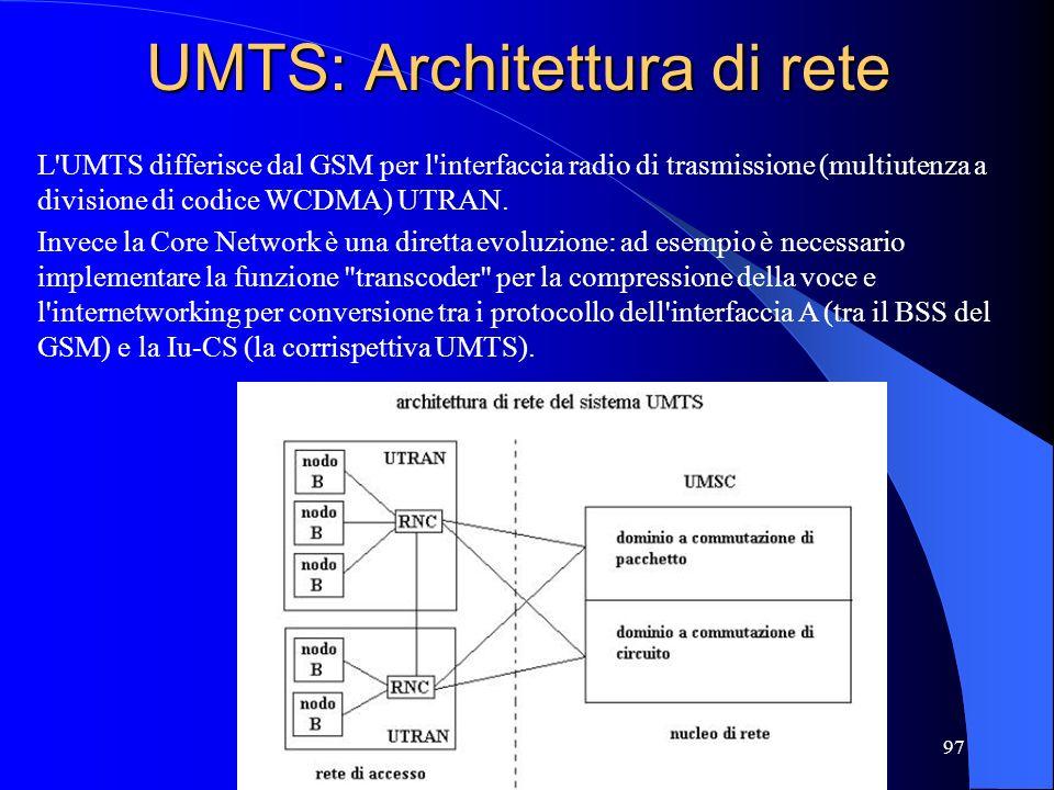 97 UMTS: Architettura di rete L UMTS differisce dal GSM per l interfaccia radio di trasmissione (multiutenza a divisione di codice WCDMA) UTRAN.