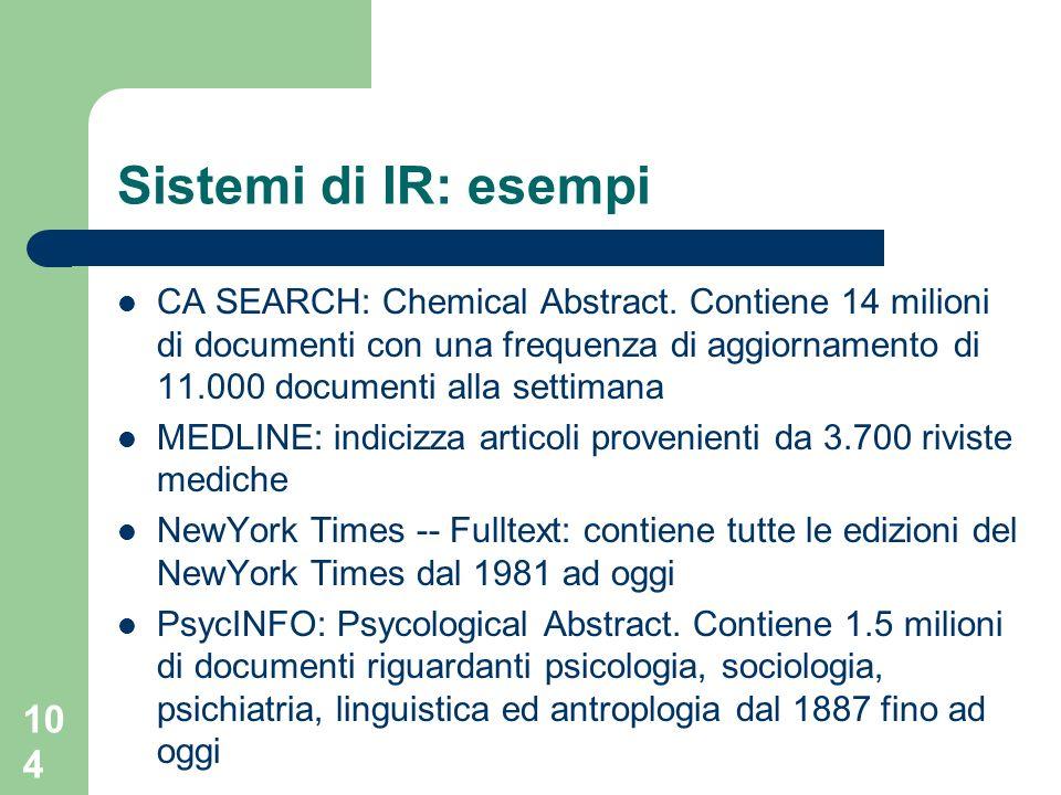 104 Sistemi di IR: esempi CA SEARCH: Chemical Abstract. Contiene 14 milioni di documenti con una frequenza di aggiornamento di 11.000 documenti alla s