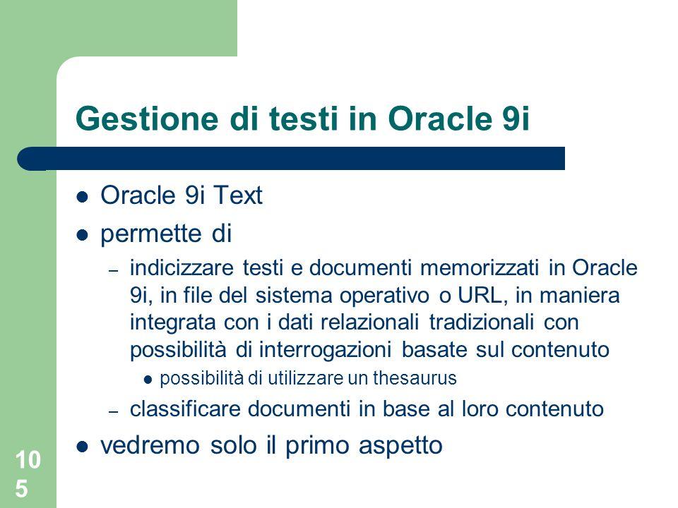 105 Gestione di testi in Oracle 9i Oracle 9i Text permette di – indicizzare testi e documenti memorizzati in Oracle 9i, in file del sistema operativo