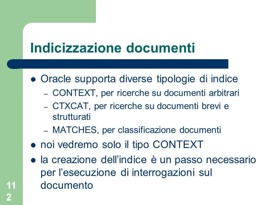 112 Indicizzazione documenti Oracle supporta diverse tipologie di indice – CONTEXT, per ricerche su documenti arbitrari – CTXCAT, per ricerche su documenti brevi e strutturati – MATCHES, per classificazione documenti noi vedremo solo il tipo CONTEXT la creazione dellindice è un passo necessario per lesecuzione di interrogazioni sul documento