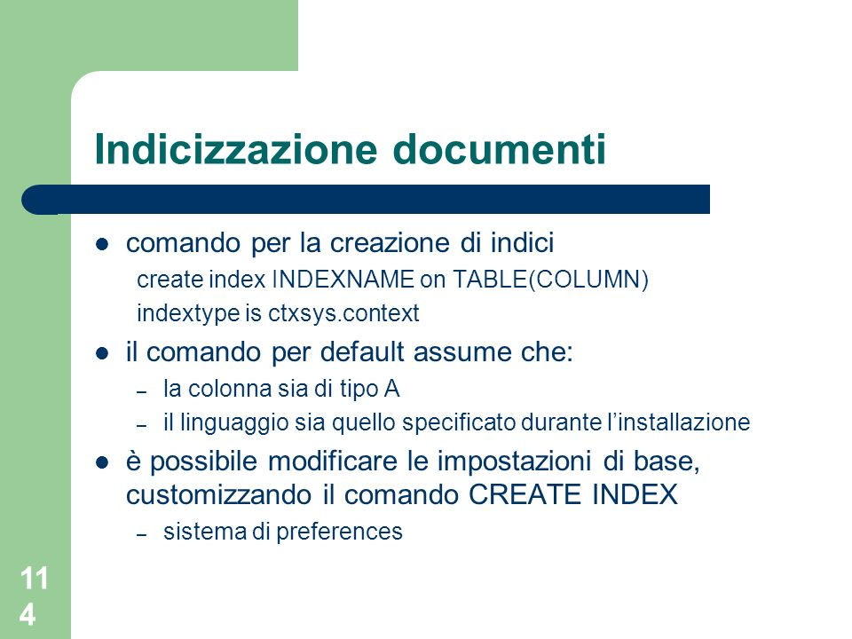 114 Indicizzazione documenti comando per la creazione di indici create index INDEXNAME on TABLE(COLUMN) indextype is ctxsys.context il comando per default assume che: – la colonna sia di tipo A – il linguaggio sia quello specificato durante linstallazione è possibile modificare le impostazioni di base, customizzando il comando CREATE INDEX – sistema di preferences