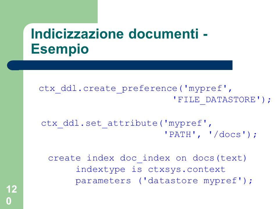 120 Indicizzazione documenti - Esempio ctx_ddl.create_preference( mypref , FILE_DATASTORE ); ctx_ddl.set_attribute( mypref , PATH , /docs ); create index doc_index on docs(text) indextype is ctxsys.context parameters ( datastore mypref );
