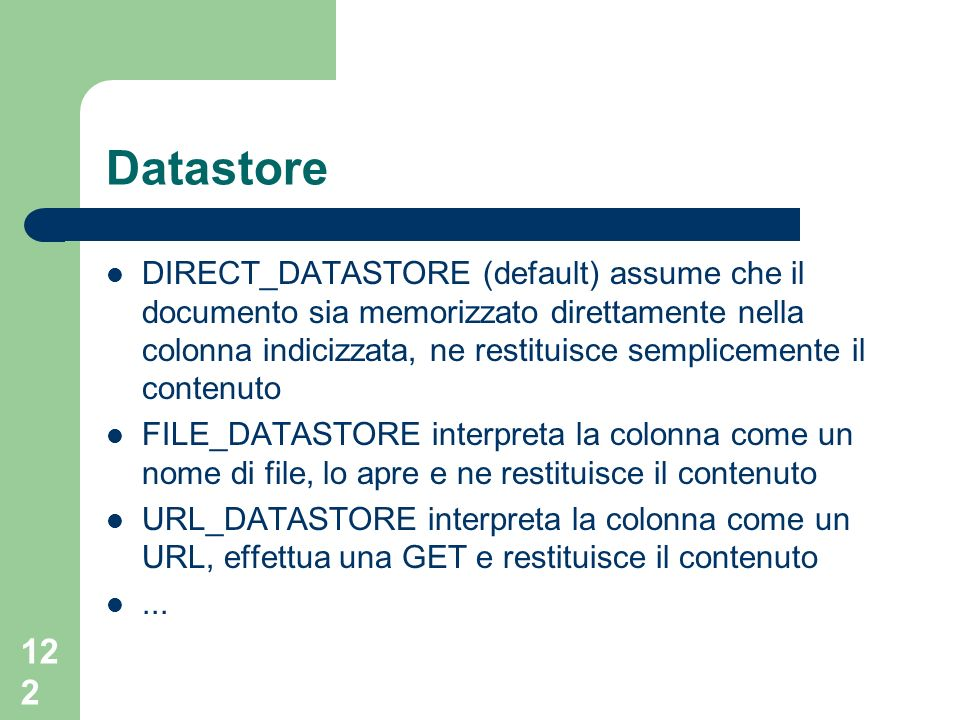 122 Datastore DIRECT_DATASTORE (default) assume che il documento sia memorizzato direttamente nella colonna indicizzata, ne restituisce semplicemente il contenuto FILE_DATASTORE interpreta la colonna come un nome di file, lo apre e ne restituisce il contenuto URL_DATASTORE interpreta la colonna come un URL, effettua una GET e restituisce il contenuto...