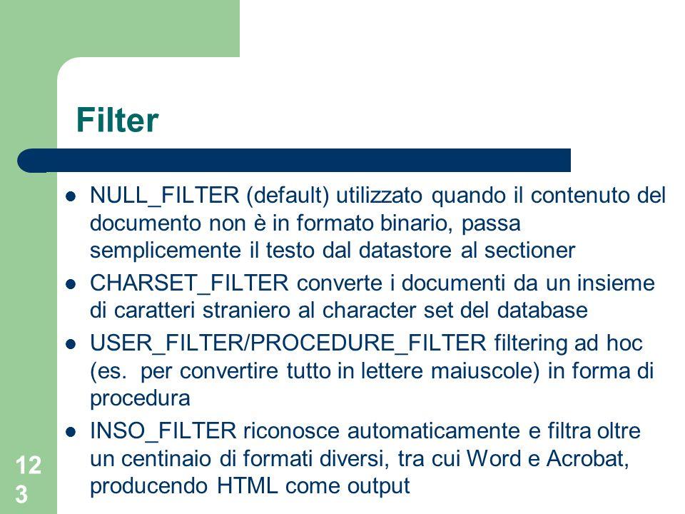 123 Filter NULL_FILTER (default) utilizzato quando il contenuto del documento non è in formato binario, passa semplicemente il testo dal datastore al sectioner CHARSET_FILTER converte i documenti da un insieme di caratteri straniero al character set del database USER_FILTER/PROCEDURE_FILTER filtering ad hoc (es.