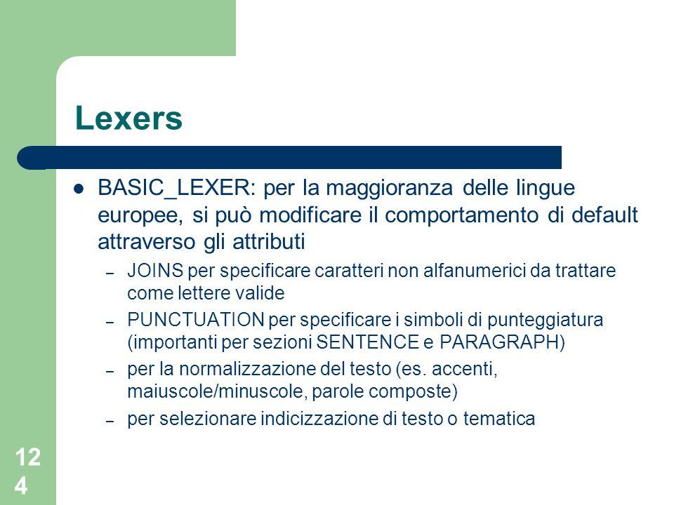 124 Lexers BASIC_LEXER: per la maggioranza delle lingue europee, si può modificare il comportamento di default attraverso gli attributi – JOINS per specificare caratteri non alfanumerici da trattare come lettere valide – PUNCTUATION per specificare i simboli di punteggiatura (importanti per sezioni SENTENCE e PARAGRAPH) – per la normalizzazione del testo (es.