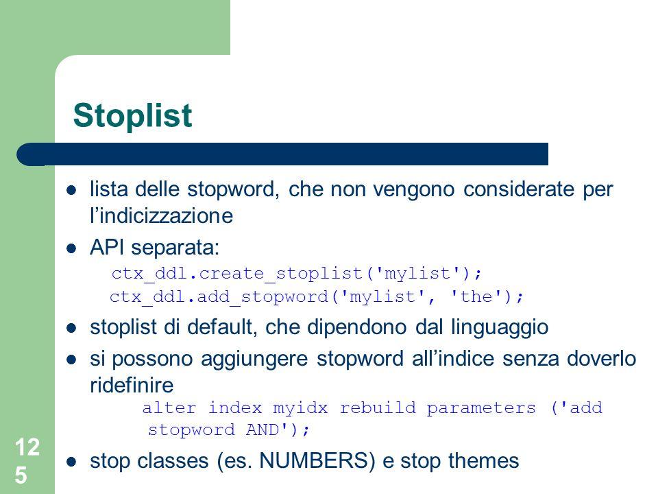 125 Stoplist lista delle stopword, che non vengono considerate per lindicizzazione API separata: ctx_ddl.create_stoplist( mylist ); ctx_ddl.add_stopword( mylist , the ); stoplist di default, che dipendono dal linguaggio si possono aggiungere stopword allindice senza doverlo ridefinire alter index myidx rebuild parameters ( add stopword AND ); stop classes (es.