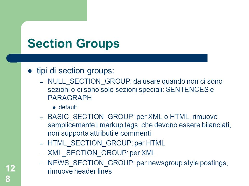 128 Section Groups tipi di section groups: – NULL_SECTION_GROUP: da usare quando non ci sono sezioni o ci sono solo sezioni speciali: SENTENCES e PARAGRAPH default – BASIC_SECTION_GROUP: per XML o HTML, rimuove semplicemente i markup tags, che devono essere bilanciati, non supporta attributi e commenti – HTML_SECTION_GROUP: per HTML – XML_SECTION_GROUP: per XML – NEWS_SECTION_GROUP: per newsgroup style postings, rimuove header lines