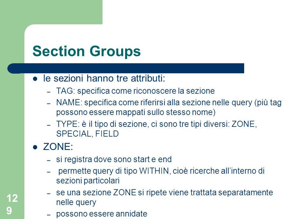 129 Section Groups le sezioni hanno tre attributi: – TAG: specifica come riconoscere la sezione – NAME: specifica come riferirsi alla sezione nelle query (più tag possono essere mappati sullo stesso nome) – TYPE: è il tipo di sezione, ci sono tre tipi diversi: ZONE, SPECIAL, FIELD ZONE: – si registra dove sono start e end – permette query di tipo WITHIN, cioè ricerche allinterno di sezioni particolari – se una sezione ZONE si ripete viene trattata separatamente nelle query – possono essere annidate