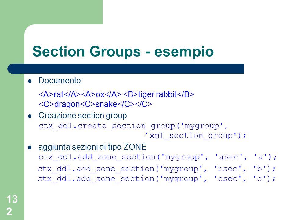 132 Section Groups - esempio Documento: rat ox tiger rabbit dragon snake Creazione section group ctx_ddl.create_section_group( mygroup , xml_section_group ); aggiunta sezioni di tipo ZONE ctx_ddl.add_zone_section( mygroup , asec , a ); ctx_ddl.add_zone_section( mygroup , bsec , b ); ctx_ddl.add_zone_section( mygroup , csec , c );