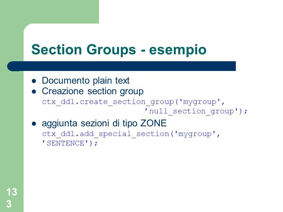 133 Section Groups - esempio Documento plain text Creazione section group ctx_ddl.create_section_group('mygroup', null_section_group'); aggiunta sezio
