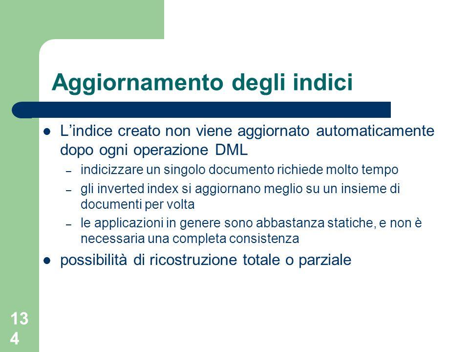 134 Aggiornamento degli indici Lindice creato non viene aggiornato automaticamente dopo ogni operazione DML – indicizzare un singolo documento richied
