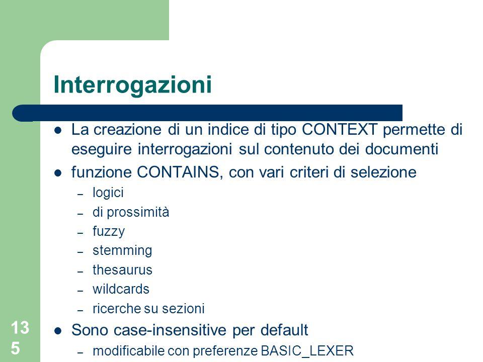 135 Interrogazioni La creazione di un indice di tipo CONTEXT permette di eseguire interrogazioni sul contenuto dei documenti funzione CONTAINS, con va