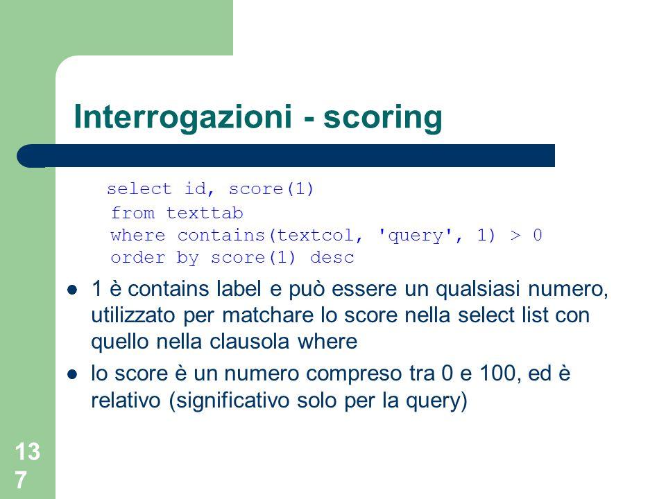 137 Interrogazioni - scoring select id, score(1) from texttab where contains(textcol, 'query', 1) > 0 order by score(1) desc 1 è contains label e può