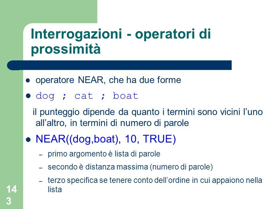 143 Interrogazioni - operatori di prossimità operatore NEAR, che ha due forme dog ; cat ; boat il punteggio dipende da quanto i termini sono vicini lu