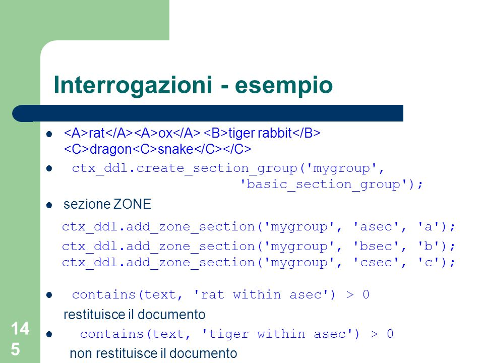145 Interrogazioni - esempio rat ox tiger rabbit dragon snake ctx_ddl.create_section_group( mygroup , basic_section_group ); sezione ZONE ctx_ddl.add_zone_section( mygroup , asec , a ); ctx_ddl.add_zone_section( mygroup , bsec , b ); ctx_ddl.add_zone_section( mygroup , csec , c ); contains(text, rat within asec ) > 0 restituisce il documento contains(text, tiger within asec ) > 0 non restituisce il documento