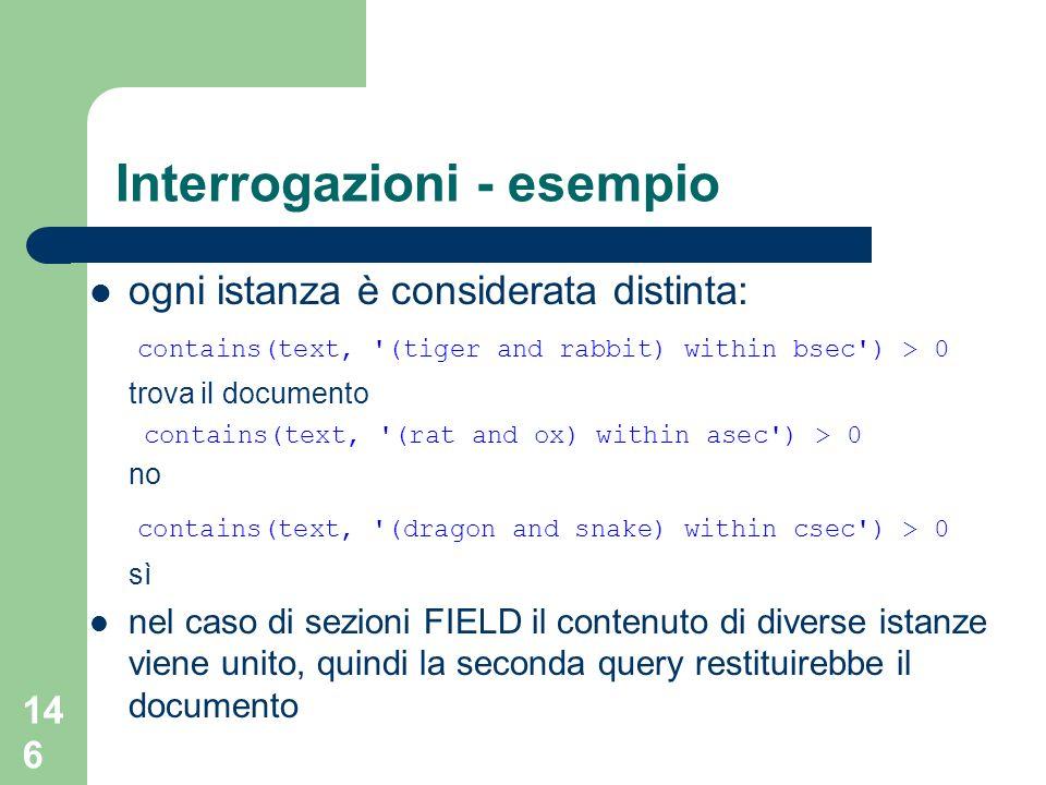 146 Interrogazioni - esempio ogni istanza è considerata distinta: contains(text, '(tiger and rabbit) within bsec') > 0 trova il documento contains(tex