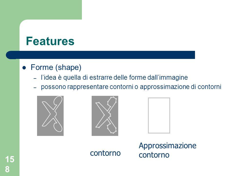 158 Features Forme (shape) – lidea è quella di estrarre delle forme dallimmagine – possono rappresentare contorni o approssimazione di contorni Approssimazione contorno