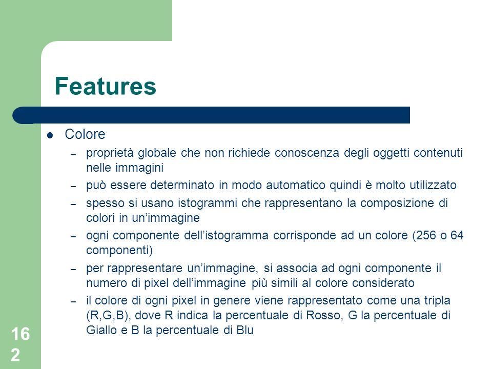 162 Features Colore – proprietà globale che non richiede conoscenza degli oggetti contenuti nelle immagini – può essere determinato in modo automatico quindi è molto utilizzato – spesso si usano istogrammi che rappresentano la composizione di colori in unimmagine – ogni componente dellistogramma corrisponde ad un colore (256 o 64 componenti) – per rappresentare unimmagine, si associa ad ogni componente il numero di pixel dellimmagine più simili al colore considerato – il colore di ogni pixel in genere viene rappresentato come una tripla (R,G,B), dove R indica la percentuale di Rosso, G la percentuale di Giallo e B la percentuale di Blu