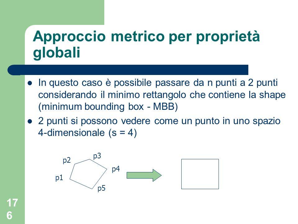 176 Approccio metrico per proprietà globali In questo caso è possibile passare da n punti a 2 punti considerando il minimo rettangolo che contiene la shape (minimum bounding box - MBB) 2 punti si possono vedere come un punto in uno spazio 4-dimensionale (s = 4) p2 p1 p3 p4 p5