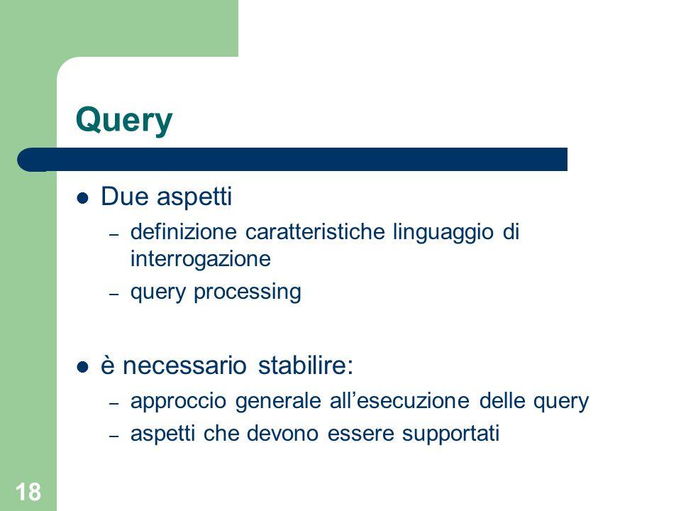 18 Query Due aspetti – definizione caratteristiche linguaggio di interrogazione – query processing è necessario stabilire: – approccio generale allesecuzione delle query – aspetti che devono essere supportati
