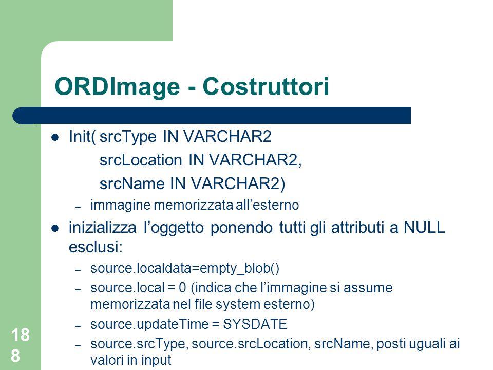 188 ORDImage - Costruttori Init(srcType IN VARCHAR2 srcLocation IN VARCHAR2, srcName IN VARCHAR2) – immagine memorizzata allesterno inizializza loggetto ponendo tutti gli attributi a NULL esclusi: – source.localdata=empty_blob() – source.local = 0 (indica che limmagine si assume memorizzata nel file system esterno) – source.updateTime = SYSDATE – source.srcType, source.srcLocation, srcName, posti uguali ai valori in input