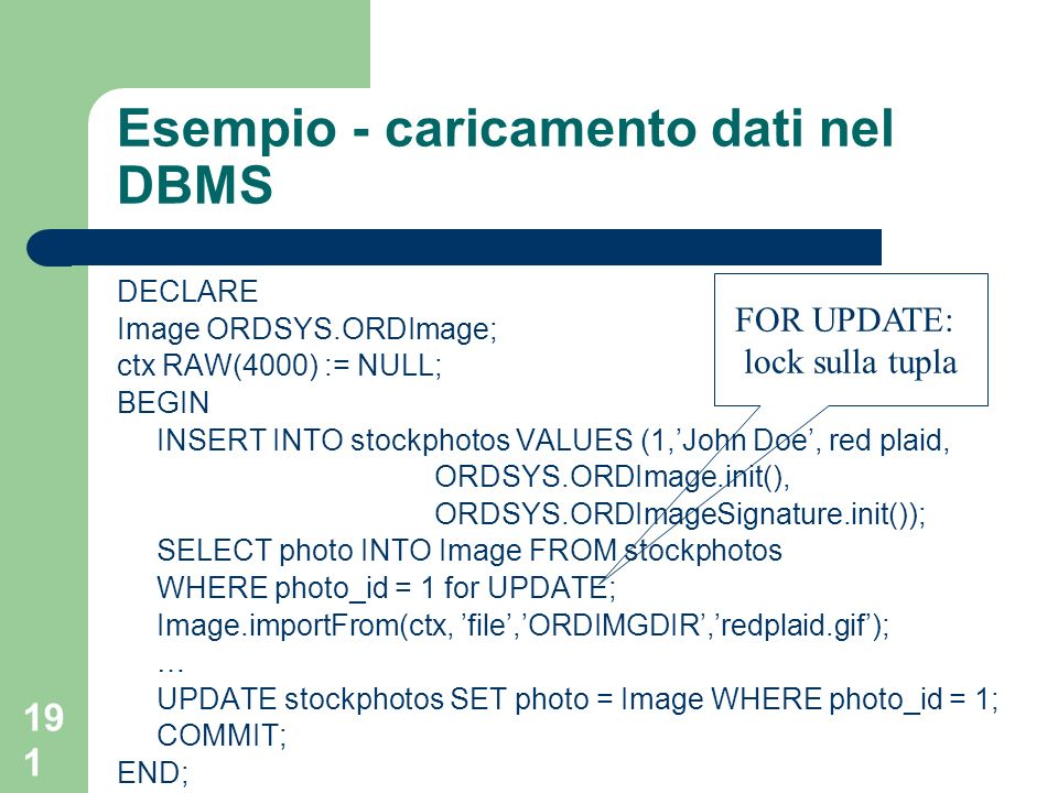 191 Esempio - caricamento dati nel DBMS DECLARE Image ORDSYS.ORDImage; ctx RAW(4000) := NULL; BEGIN INSERT INTO stockphotos VALUES (1,John Doe, red plaid, ORDSYS.ORDImage.init(), ORDSYS.ORDImageSignature.init()); SELECT photo INTO Image FROM stockphotos WHERE photo_id = 1 for UPDATE; Image.importFrom(ctx, file,ORDIMGDIR,redplaid.gif); … UPDATE stockphotos SET photo = Image WHERE photo_id = 1; COMMIT; END; FOR UPDATE: lock sulla tupla