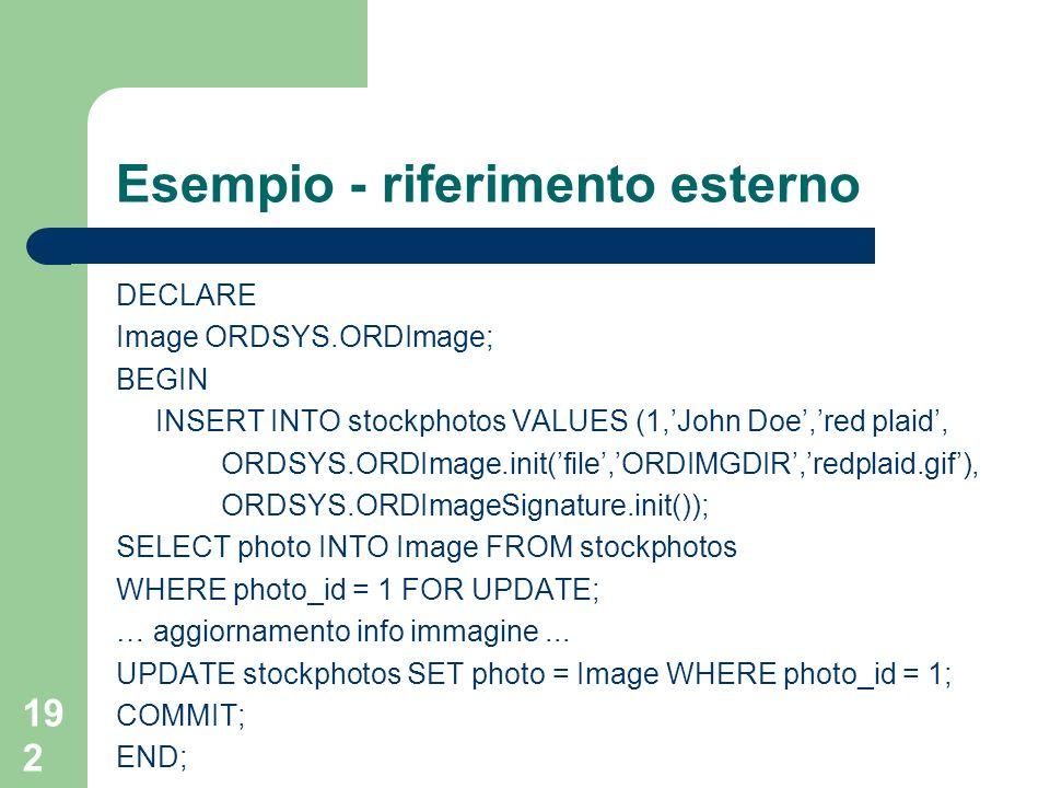 192 Esempio - riferimento esterno DECLARE Image ORDSYS.ORDImage; BEGIN INSERT INTO stockphotos VALUES (1,John Doe,red plaid, ORDSYS.ORDImage.init(file,ORDIMGDIR,redplaid.gif), ORDSYS.ORDImageSignature.init()); SELECT photo INTO Image FROM stockphotos WHERE photo_id = 1 FOR UPDATE; … aggiornamento info immagine...