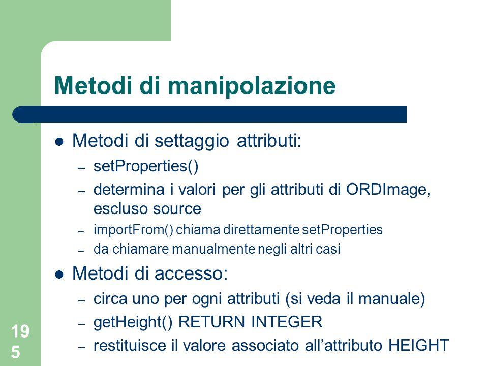 195 Metodi di manipolazione Metodi di settaggio attributi: – setProperties() – determina i valori per gli attributi di ORDImage, escluso source – impo