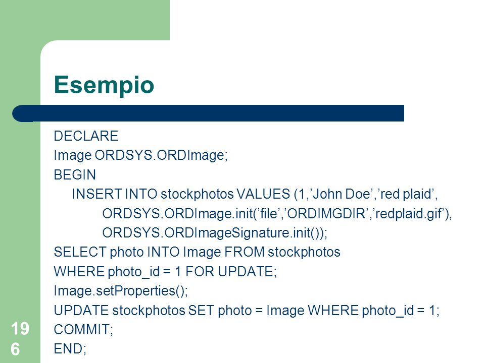 196 Esempio DECLARE Image ORDSYS.ORDImage; BEGIN INSERT INTO stockphotos VALUES (1,John Doe,red plaid, ORDSYS.ORDImage.init(file,ORDIMGDIR,redplaid.gif), ORDSYS.ORDImageSignature.init()); SELECT photo INTO Image FROM stockphotos WHERE photo_id = 1 FOR UPDATE; Image.setProperties(); UPDATE stockphotos SET photo = Image WHERE photo_id = 1; COMMIT; END;