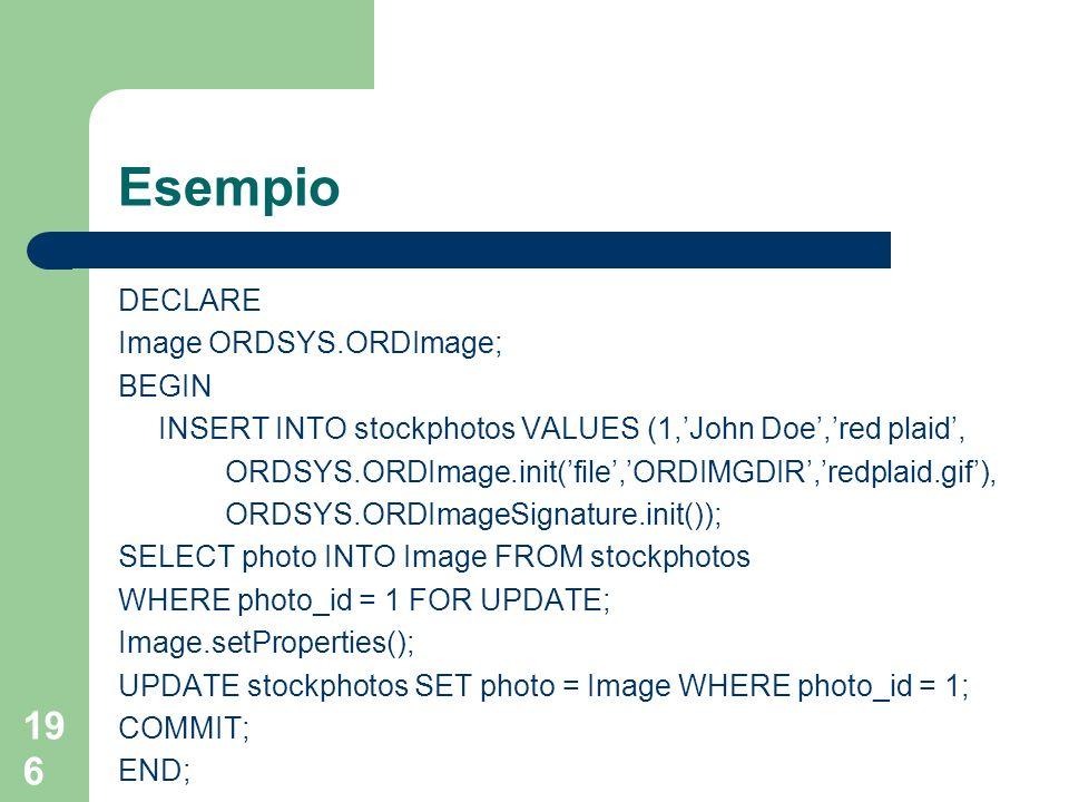 196 Esempio DECLARE Image ORDSYS.ORDImage; BEGIN INSERT INTO stockphotos VALUES (1,John Doe,red plaid, ORDSYS.ORDImage.init(file,ORDIMGDIR,redplaid.gi