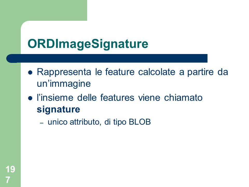 197 ORDImageSignature Rappresenta le feature calcolate a partire da unimmagine linsieme delle features viene chiamato signature – unico attributo, di tipo BLOB