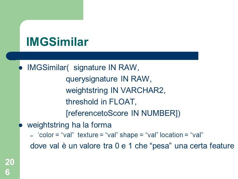 206 IMGSimilar IMGSimilar( signature IN RAW, querysignature IN RAW, weightstring IN VARCHAR2, threshold in FLOAT, [referencetoScore IN NUMBER]) weight