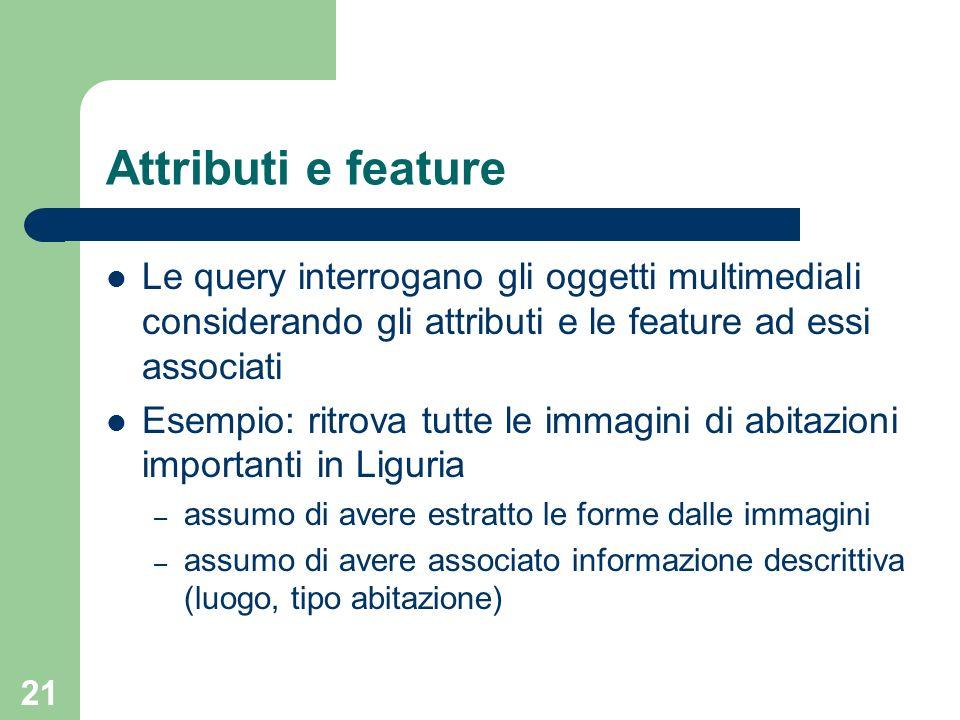 21 Attributi e feature Le query interrogano gli oggetti multimediali considerando gli attributi e le feature ad essi associati Esempio: ritrova tutte