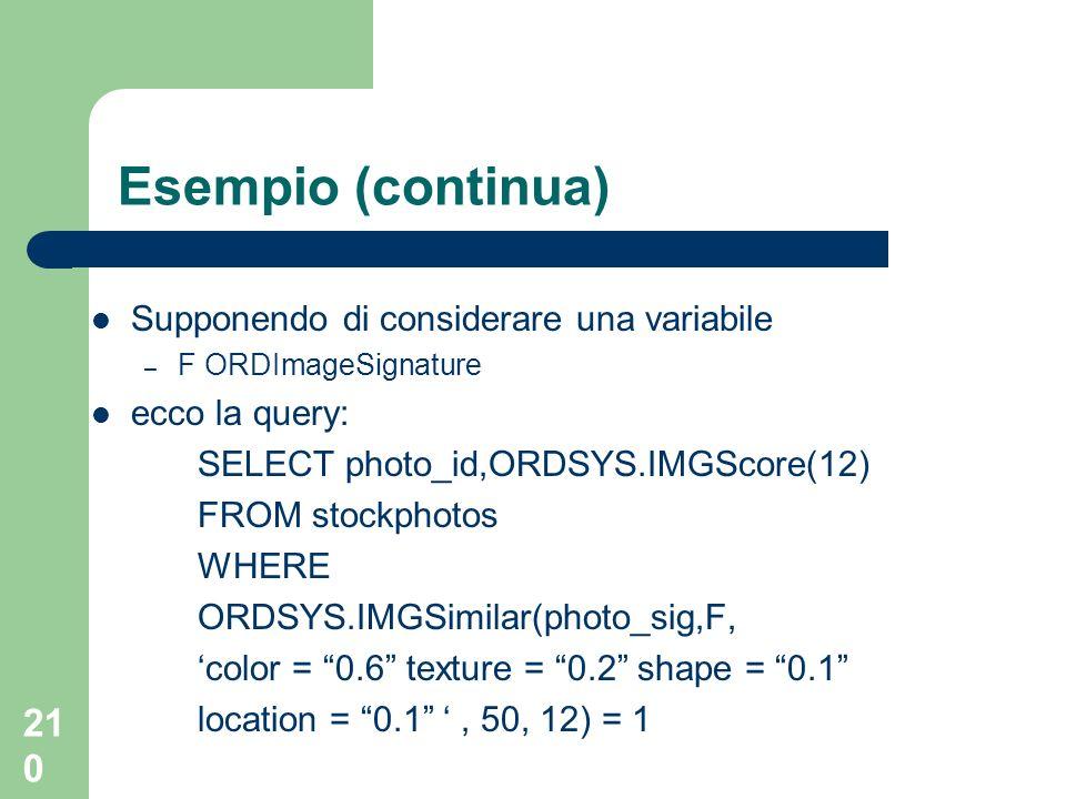 210 Esempio (continua) Supponendo di considerare una variabile – F ORDImageSignature ecco la query: SELECT photo_id,ORDSYS.IMGScore(12) FROM stockphotos WHERE ORDSYS.IMGSimilar(photo_sig,F, color = 0.6 texture = 0.2 shape = 0.1 location = 0.1, 50, 12) = 1