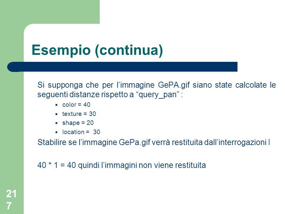 217 Esempio (continua) Si supponga che per limmagine GePA.gif siano state calcolate le seguenti distanze rispetto a query_pan : color = 40 texture = 3