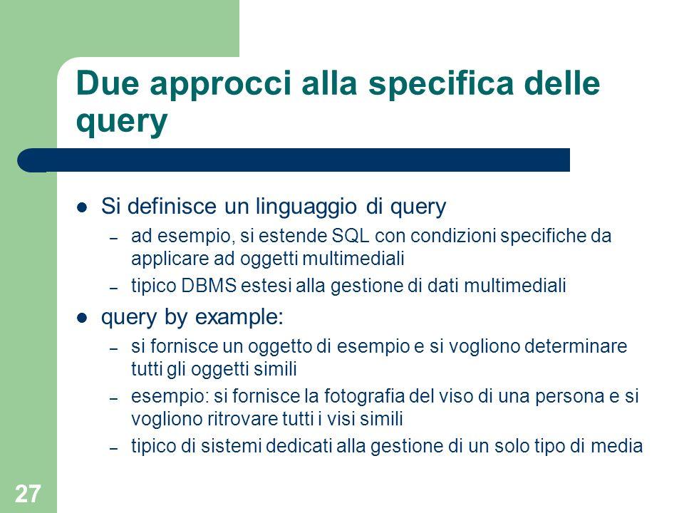 27 Due approcci alla specifica delle query Si definisce un linguaggio di query – ad esempio, si estende SQL con condizioni specifiche da applicare ad