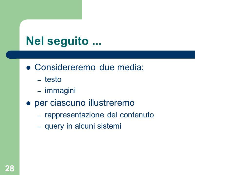 28 Nel seguito... Considereremo due media: – testo – immagini per ciascuno illustreremo – rappresentazione del contenuto – query in alcuni sistemi