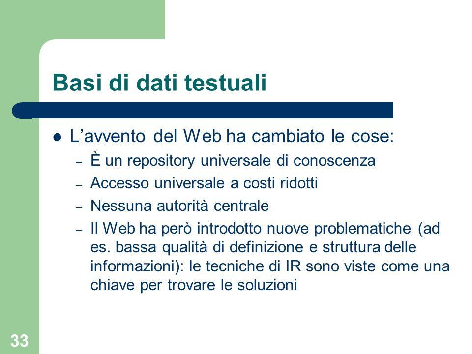 33 Basi di dati testuali Lavvento del Web ha cambiato le cose: – È un repository universale di conoscenza – Accesso universale a costi ridotti – Nessu