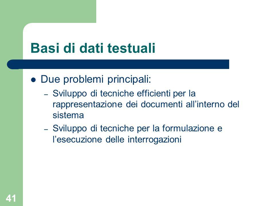 41 Basi di dati testuali Due problemi principali: – Sviluppo di tecniche efficienti per la rappresentazione dei documenti allinterno del sistema – Svi