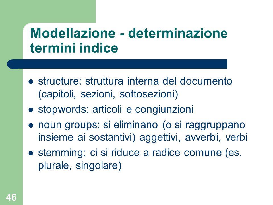 46 Modellazione - determinazione termini indice structure: struttura interna del documento (capitoli, sezioni, sottosezioni) stopwords: articoli e con